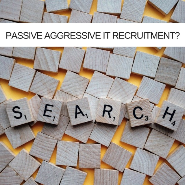 Passive aggressive. Your new IT Talent Recruitment strategy?